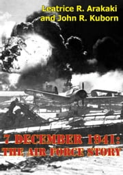 7 December 1941: The Air Force Story [Illustrated Edition] ebook by Leatrice R. Arakaki,John R. Kuborn