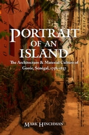Portrait of an Island - The Architecture and Material Culture of Gorée, Sénégal, 1758–1837 ebook by Mark Hinchman