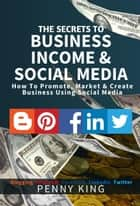 The SECRETS to BUSINESS, INCOME & SOCIAL MEDIA collection: How To Promote, Market & Create Business Using Social Media Blogging Pinterest Facebook Linkedin ebook by Penny King