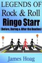 Legends of Rock & Roll - Ringo Starr (Before, During & After the Beatles) ebook by James Hoag