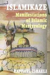 Islamikaze - Manifestations of Islamic Martyrology ebook by Raphael Israeli