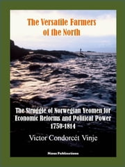 The Versatile Farmers of the North - The Struggle of Norwegian Yeomen for Economic Reforms and Political Power, 1750-1814 ebook by Victor Condorcét Vinje