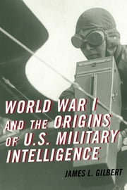 World War I and the Origins of U.S. Military Intelligence ebook by James L. Gilbert