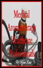Medical Aromatherapy for Healthcare Professionals ebook by Miriam Kinai