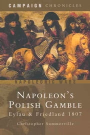 Napoleon's Polish Gamble - Eylau & Friedland 1807 - Campaign Chronicles ebook by Christopher Summerville