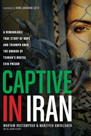 Captive in Iran - A Remarkable True Story of Hope and Triumph amid the Horror of Tehran's Brutal Evin Prison ebook by Maryam Rostampour,Marziyeh Amirizadeh
