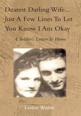 Dearest Darling Wife...Just a Few Lines To Let You Know I Am Okay ebook by Louise Weible