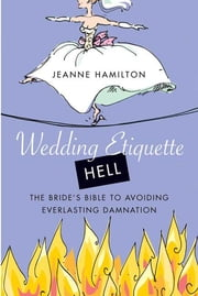 Wedding Etiquette Hell - The Bride's Bible to Avoiding Everlasting Damnation ebook by Jeanne Hamilton