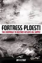 Fortress Ploesti - The Campaign to Destroy Hitler's Oil ebook by Jay Stout