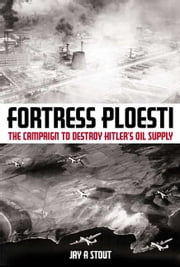 Fortress Ploesti - The Campaign to Destroy Hitler's Oil Supply ebook by Jay Stout