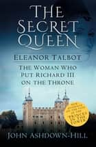 The Secret Queen - Eleanor Talbot, The Woman who put Richard III on the Throne ebook by John Ashdown-Hill