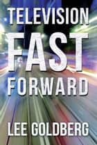Television Fast Forward ebook by Lee Goldberg