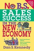 No B.S. Sales Success In The New Economy ebook by Dan S. Kennedy