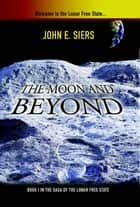 The Moon and Beyond - Book I in the Saga of the Lunar Free State ebook by John E. Siers