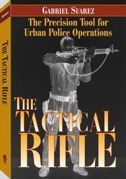 The Tactical Rifle: The Precision Tool For Urban Police Operations ebook by Suarez, Gabriel