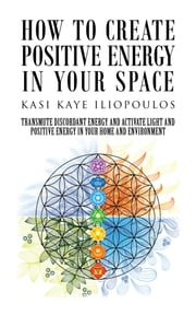 How to Create Positive Energy in Your Space - Transmute Discordant Energy and Activate Light and Positive Energy in Your Home and Environment ebook by Kasi Kaye Iliopoulos