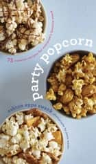 Party Popcorn - 75 Creative Recipes for Everyone's Favorite Snack ebook by