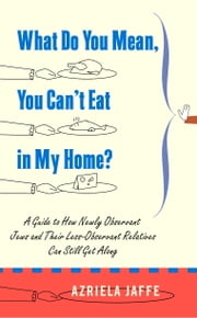 What Do You Mean, You Can't Eat in My Home? - A Guide to How Newly Observant Jews and Their Less Observant Relatives Can Still Get Along ebook by Azriela Jaffe