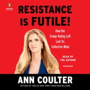 Resistance Is Futile! - How the Trump-Hating Left Lost Its Collective Mind audiobook by Ann Coulter