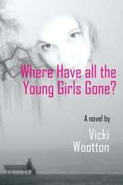 Where Have all the Young Girls Gone? ebook by Vicki Wootton