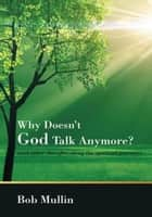Why Doesn't God Talk Any More? ebook by Bob Mullin
