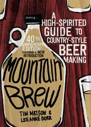 Mountain Brew: A High-Spirited Guide to Country-Style Beer Making ebook by Tim Matson,Lee Anne Dorr