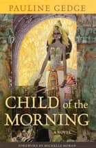 Child of the Morning - A Novel ebook by Pauline Gedge, Michelle Moran