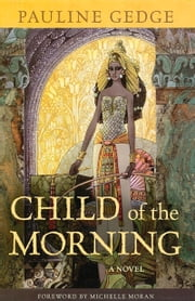 Child of the Morning - A Novel ebook by Pauline Gedge,Michelle Moran