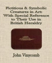 Fictitious & Symbolic Creatures in Art: With Special Reference to Their Use in British Heraldry ebook by John Vinycomb