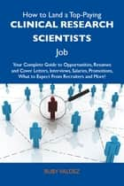 How to Land a Top-Paying Clinical research scientists Job: Your Complete Guide to Opportunities, Resumes and Cover Letters, Interviews, Salaries, Promotions, What to Expect From Recruiters and More ebook by Valdez Ruby