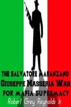 The Salvatore Maranzano Giuseppe Masseria War For Mafia Supremacy ebook by Robert Grey Reynolds Jr