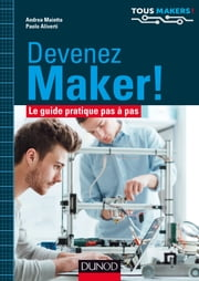 Devenez Maker! - Le guide pratique pas à pas ebook by Andrea Maietta, Paolo Aliverti
