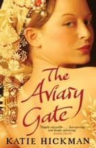 The Aviary Gate ebook by Katie Hickman