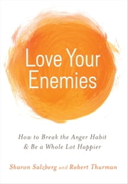 Love Your Enemies - How to Break the Anger Habit & Be a Whole Lot Happier ebook by Sharon Salzberg,Robert Thurman