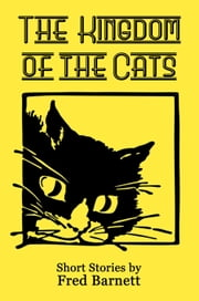 The Kingdom of the Cats - Short Stories By Fred Barnett ebook by Fred Barnett