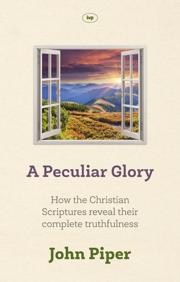 A Peculiar Glory - How the Christian Scriptures Reveal Their Complete Truthfulness ebook by John Piper