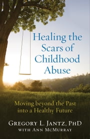 Healing the Scars of Childhood Abuse - Moving beyond the Past into a Healthy Future ebook by Ann McMurray, Gregory L. Ph.D. Jantz