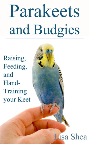Parakeets And Budgies – Raising, Feeding, And Hand-Training Your Keet eBook by Lisa Shea