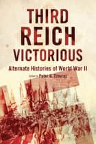 Third Reich Victorious - Alternate Histories of World War II ebook by Peter G. Tsouras