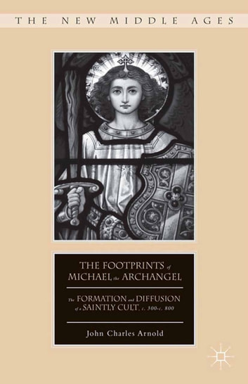 The Footprints of Michael the Archangel - The Formation and Diffusion of a Saintly Cult, c. 300-c. 800 ebook by J. Arnold