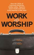 Work As Worship - How the CEOs of Interstate Batteries, Hobby Lobby, PepsiCo, Tyson Foods and More Bring Meaning to Their Work ebook by Mark Russell