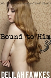 Bound to Him, Part 3: The Billionaire's Beck and Call Series (The Billionaire's Beck and Call, Book 2) ebook by Delilah Fawkes