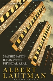Mathematics, Ideas and the Physical Real ebook by Albert Lautman,Dr Simon Duffy
