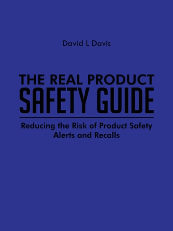 The Real Product Safety Guide - Reducing the Risk of Product Safety Alerts and Recalls ebook by David L Davis