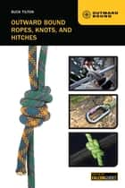 Outward Bound Ropes, Knots, and Hitches ebook by Buck Tilton