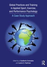 Global Practices and Training in Applied Sport, Exercise, and Performance Psychology - A Case Study Approach ebook by J. Gualberto Cremades,Lauren S. Tashman