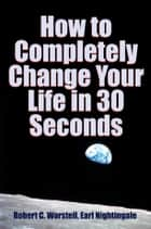 How to Completely Change Your Life in 30 Seconds ebook by Robert C. Worstell, Earl Nightingale