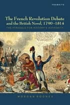 The French Revolution Debate and the British Novel, 1790-1814 ebook by Morgan Rooney