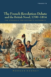 The French Revolution Debate and the British Novel, 1790-1814 - The Struggle for History's Authority ebook by Morgan Rooney