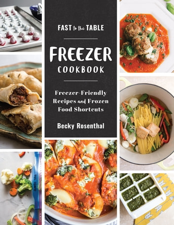 Fast to the Table Freezer Cookbook: Freezer-Friendly Recipes and Frozen Food Shortcuts ebook by Becky Rosenthal